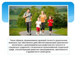 Таким образом, формирование здоровой личности дошкольника возможно при обеспе