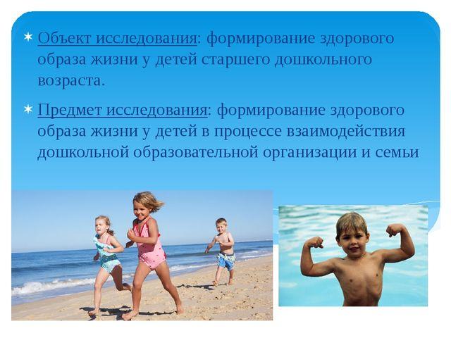 Объект исследования: формирование здорового образа жизни у детей старшего дош...