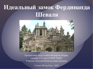 Идеальный замок Фердинанда Шеваля Презентацию подготовила Федорова Мария, уче
