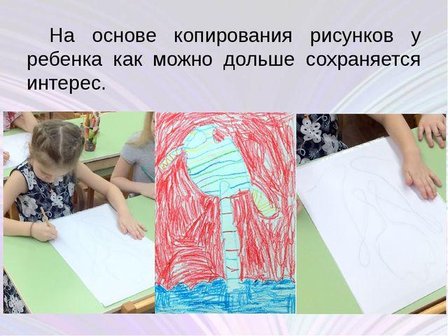 На основе копирования рисунков у ребенка как можно дольше сохраняется интерес.