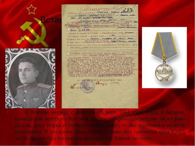 В течении месяца, с февраля по март 1944 года, взвод 3 батареи, командиром к...
