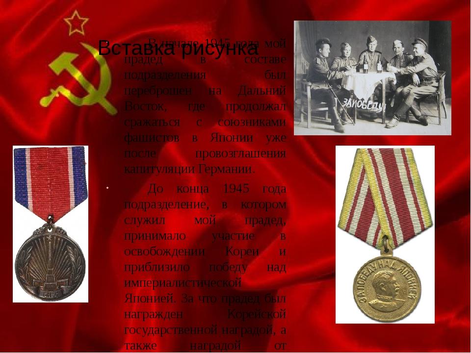 В начале 1945 года мой прадед в составе подразделения был переброшен на Даль...