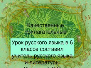 Качественные прилагательные Урок русского языка в 6 классе составил учитель р