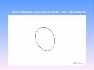 Чтобы изобразить правильную форму тела, нарисуйте по центру листка большой о