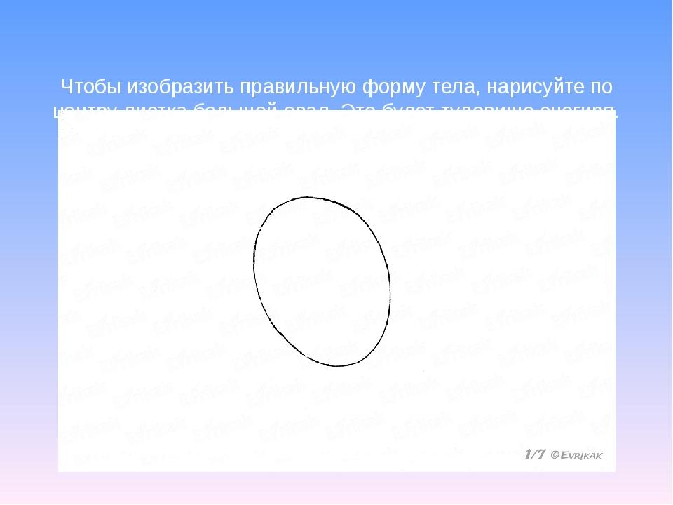Чтобы изобразить правильную форму тела, нарисуйте по центру листка большой о...