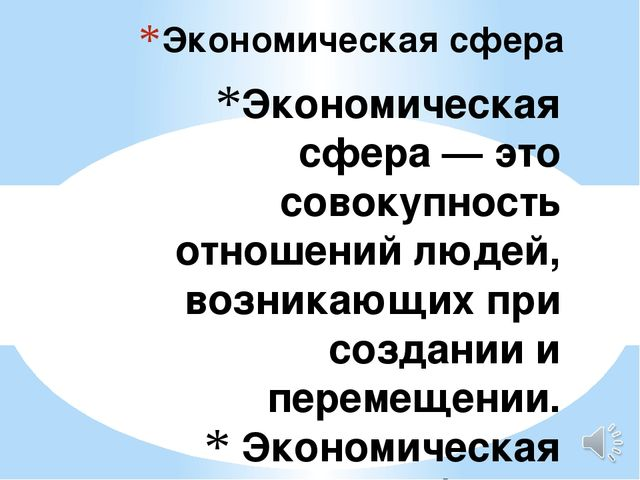 Экономическая сфера— это совокупность отношений людей, возникающих при созда...
