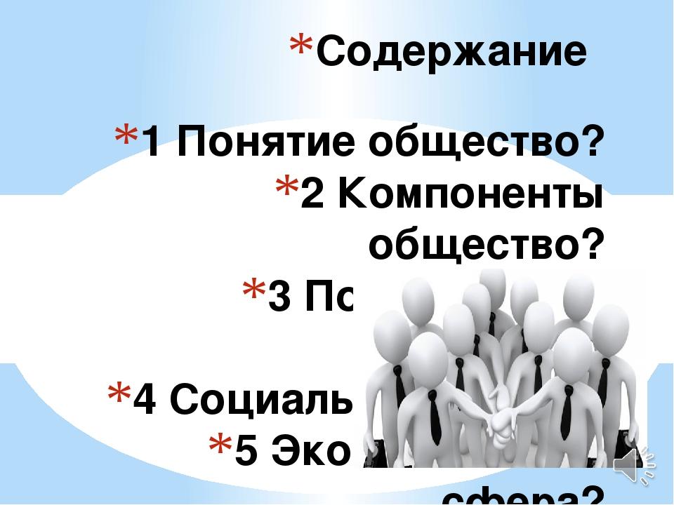1 Понятие общество? 2 Компоненты общество? 3 Политическая сфера? 4 Социальная...
