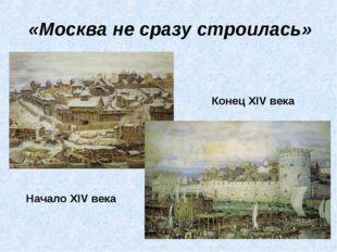 «Москва не сразу строилась» Начало XIV века Конец XIV века