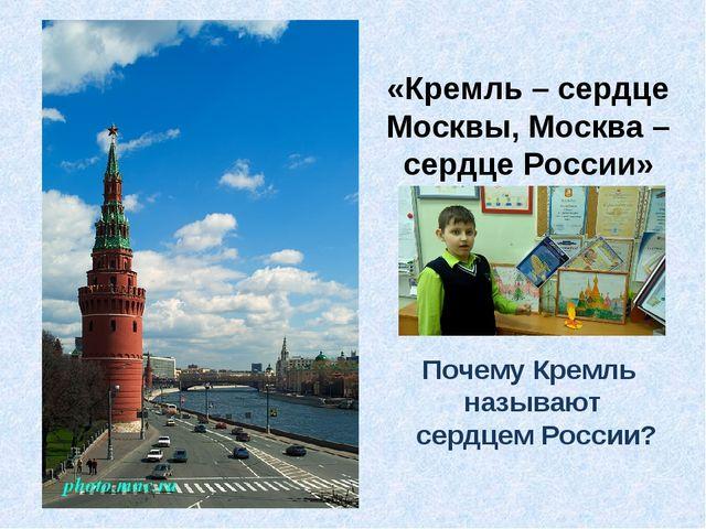 «Кремль – сердце Москвы, Москва – сердце России» Почему Кремль называют сердц...