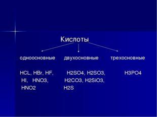 Кислоты одноосновные двухосновные трехосновные HCL, HBr, HF, H2SO4, H2SO3, H