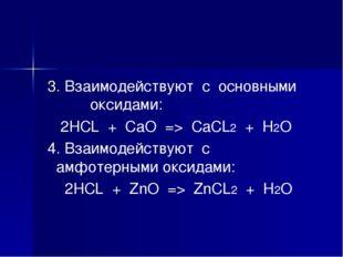 3. Взаимодействуют с основными оксидами: 2HCL + CaO => CaCL2 + H2O 4. Взаимо