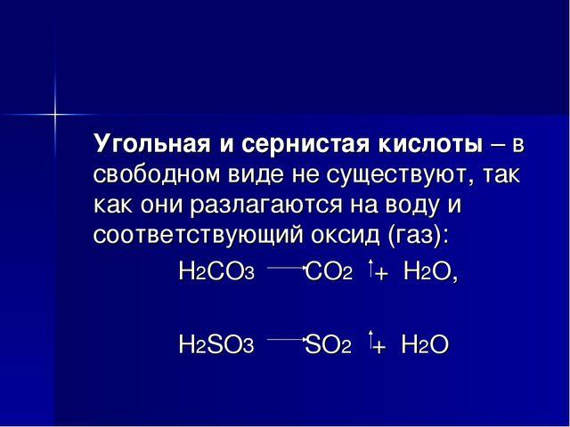 Угольная и сернистая кислоты – в свободном виде не существуют, так как они р...
