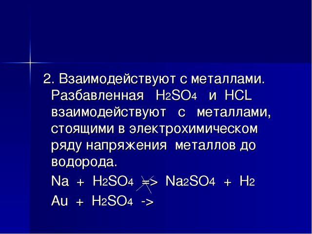 2. Взаимодействуют с металлами. Разбавленная H2SO4 и HCL взаимодействуют с м...