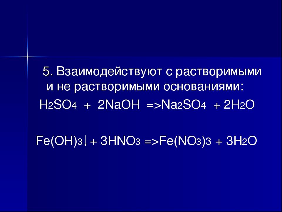 5. Взаимодействуют с растворимыми и не растворимыми основаниями: H2SO4 + 2Na...
