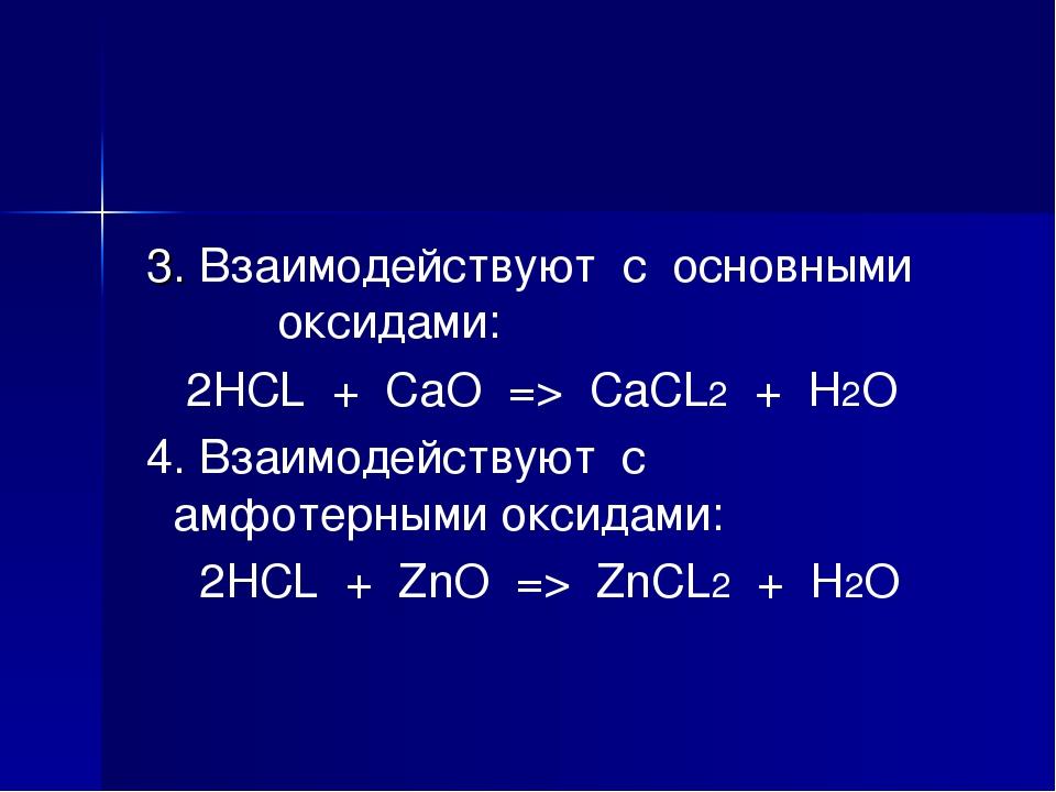 3. Взаимодействуют с основными оксидами: 2HCL + CaO => CaCL2 + H2O 4. Взаимо...