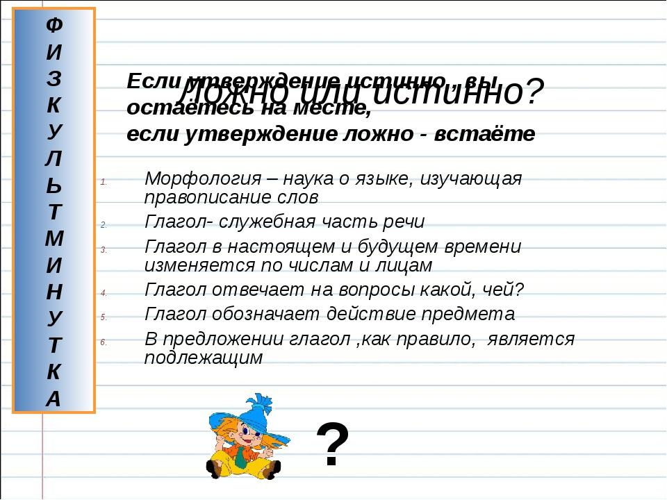Ложно или истинно? Морфология – наука о языке, изучающая правописание слов Г...