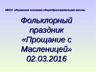 Фольклорный праздник «Прощание с Масленицей» 02.03.2016 МКОУ «Ишимская основн
