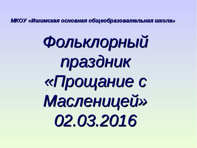 Фольклорный праздник «Прощание с Масленицей» 02.03.2016 МКОУ «Ишимская основн...