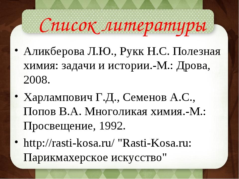 Список литературы Аликберова Л.Ю., Рукк Н.С. Полезная химия: задачи и истори...