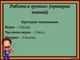 Работа в группах (проверка знаний) Критерии оценивания: Верно – 2 балла; Част