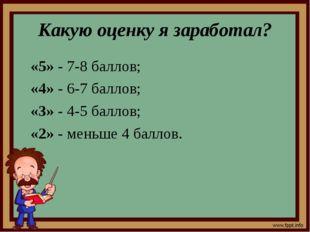 Какую оценку я заработал? «5» - 7-8 баллов; «4» - 6-7 баллов; «3» - 4-5 балло