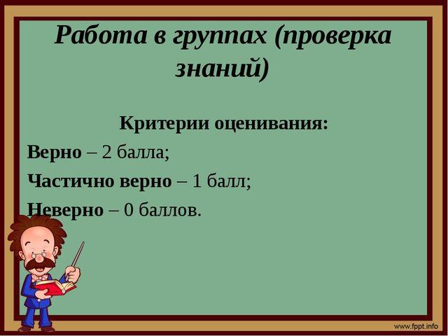Работа в группах (проверка знаний) Критерии оценивания: Верно – 2 балла; Част...