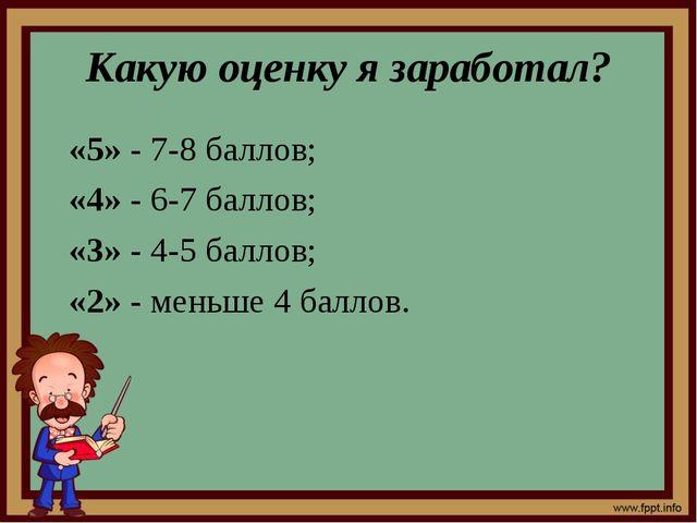 Какую оценку я заработал? «5» - 7-8 баллов; «4» - 6-7 баллов; «3» - 4-5 балло...