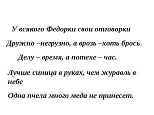 У всякого Федорки свои отговорки Дружно –негрузно, а врозь –хоть брось. Делу