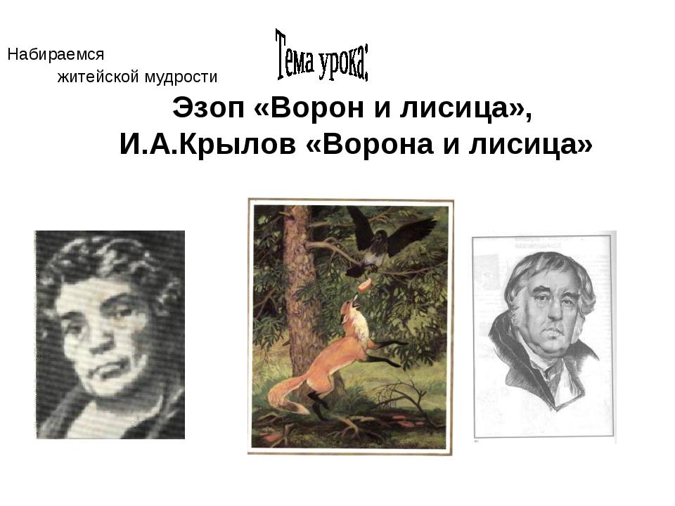 Эзоп «Ворон и лисица», И.А.Крылов «Ворона и лисица» Набираемся житейской мудр...