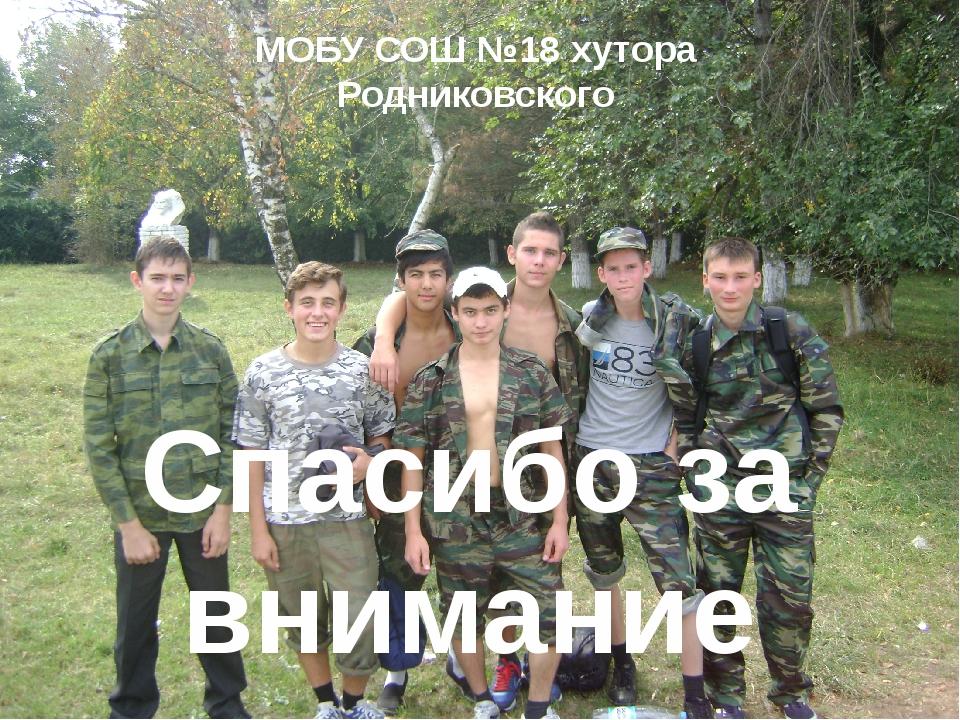 Спасибо за внимание МОБУ СОШ №18 хутора Родниковского