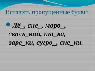 Вставить пропущенные буквы Лё_, сне_, моро_, сколь_кий, ша_ка, варе_ки, сугро