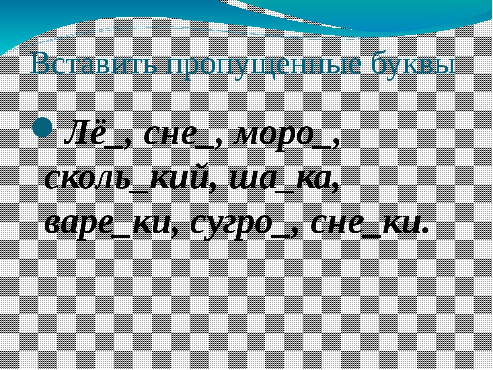 Вставить пропущенные буквы Лё_, сне_, моро_, сколь_кий, ша_ка, варе_ки, сугро...