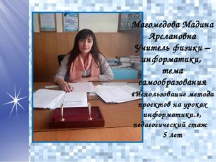 Магомедова Мадина Арслановна Учитель физики – информатики, тема самообразован