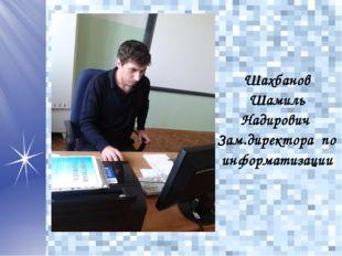 Шахбанов Шамиль Надирович Зам.директора по информатизации