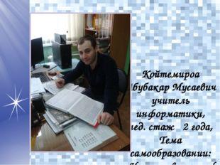 Койтемироа Абубакар Мусаевич учитель информатики, пед. стаж 2 года, Тема само