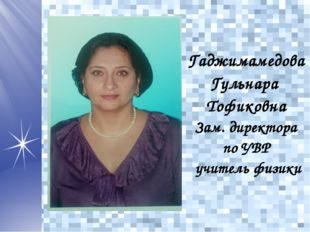 Гаджимамедова Гульнара Тофиковна Зам. директора поУВР учитель физики