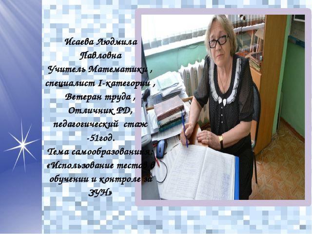 Исаева Людмила Павловна Учитель Математики , специалист I-категории , Ветеран...