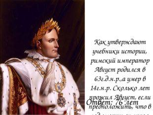 Как утверждают учебники истории, римский император Август родился в 63г.д.н.р