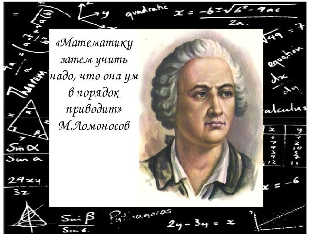 «Математику затем учить надо, что она ум в порядок приводит» М.Ломоносов