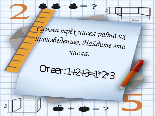 Сумма трёх чисел равна их произведению. Найдите эти числа. Ответ:1+2+3=1*2*3