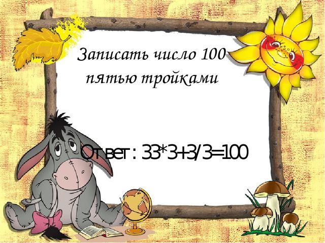 Записать число 100 пятью тройками Ответ: 33*3+3/3=100