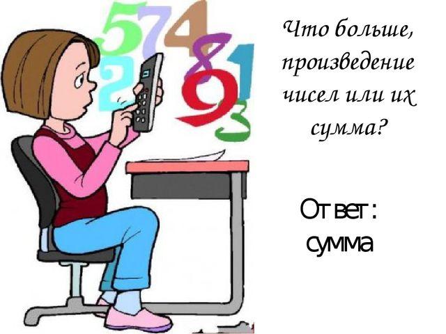 Что больше, произведение чисел или их сумма? Ответ: сумма