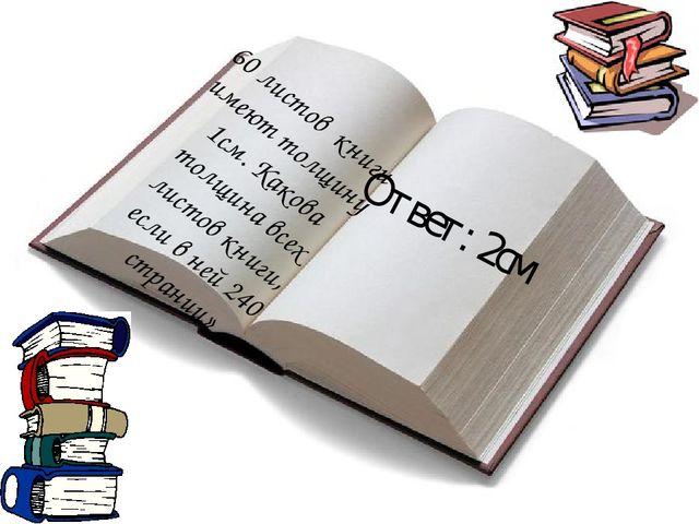 60 листов  книги имеют толщину 1см. Какова толщина всех листов книги, если в...