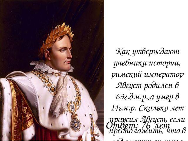 Как утверждают учебники истории, римский император Август родился в 63г.д.н.р...
