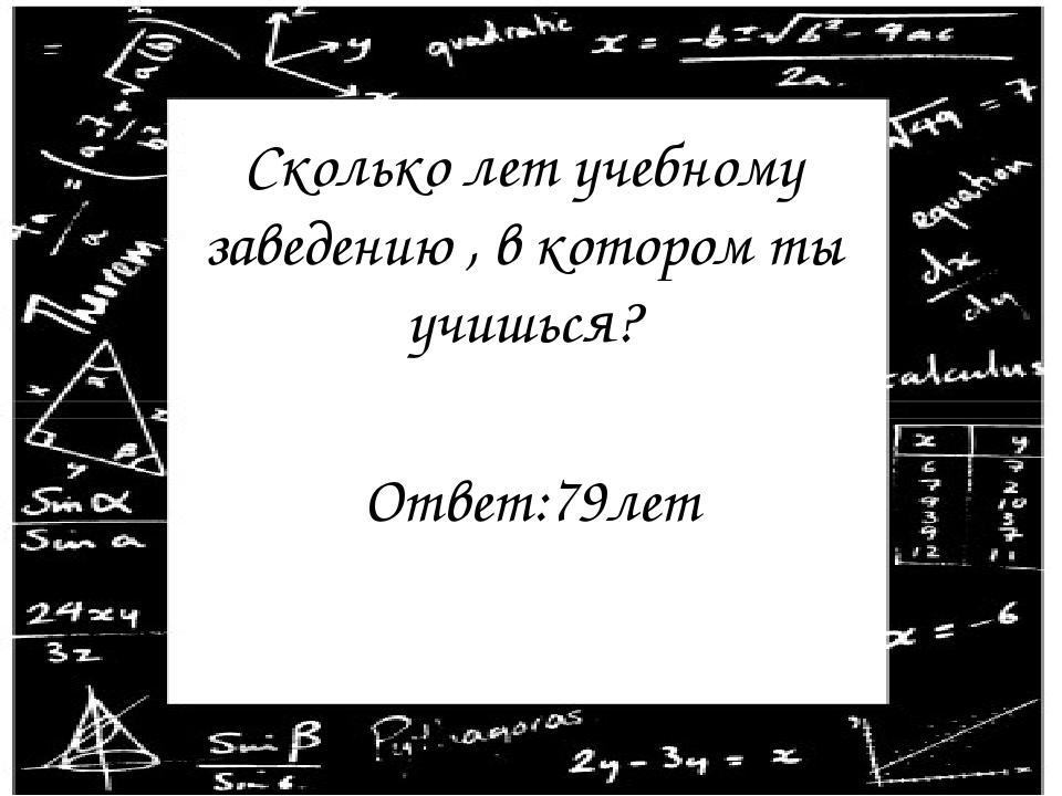 Сколько лет учебному заведению , в котором ты учишься? Ответ:79лет