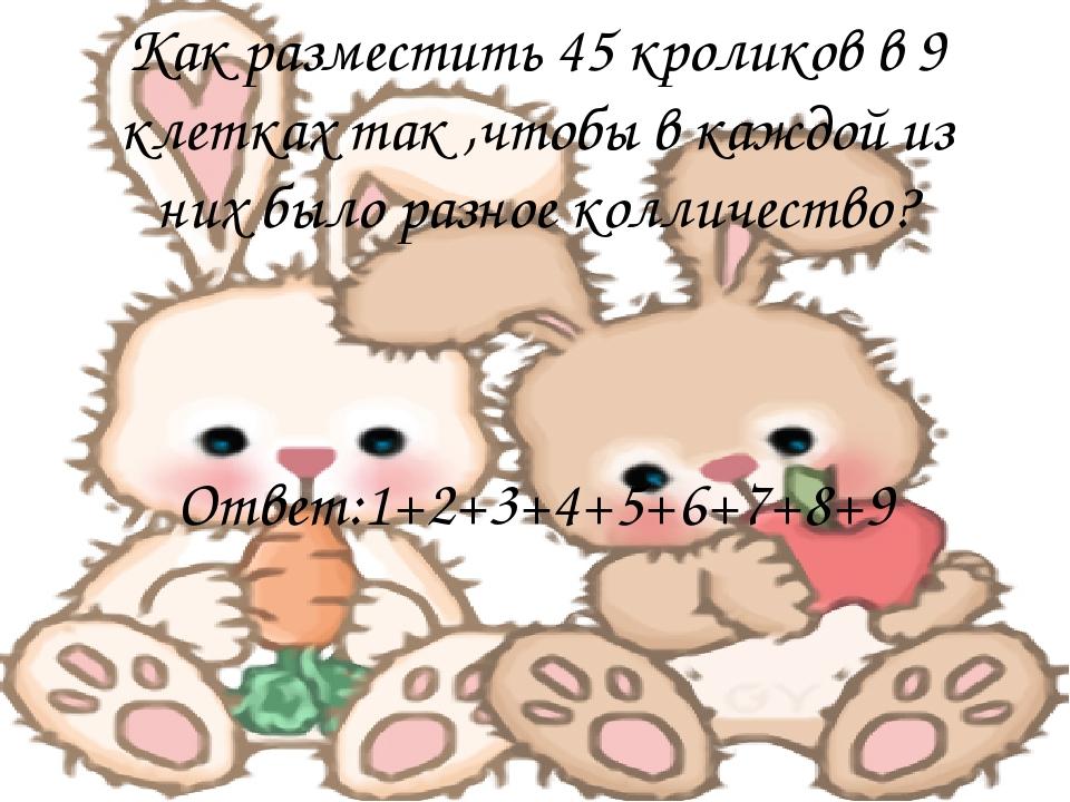 Как разместить 45 кроликов в 9 клетках так ,чтобы в каждой из них было разное...