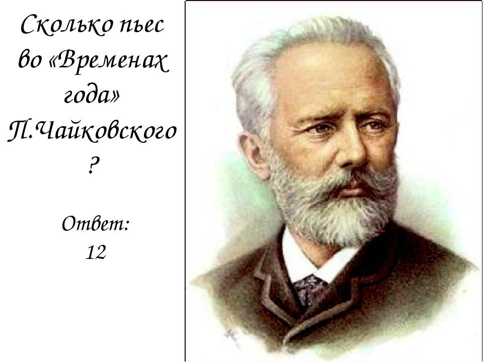 Сколько пьес во «Временах года» П.Чайковского? Ответ:12