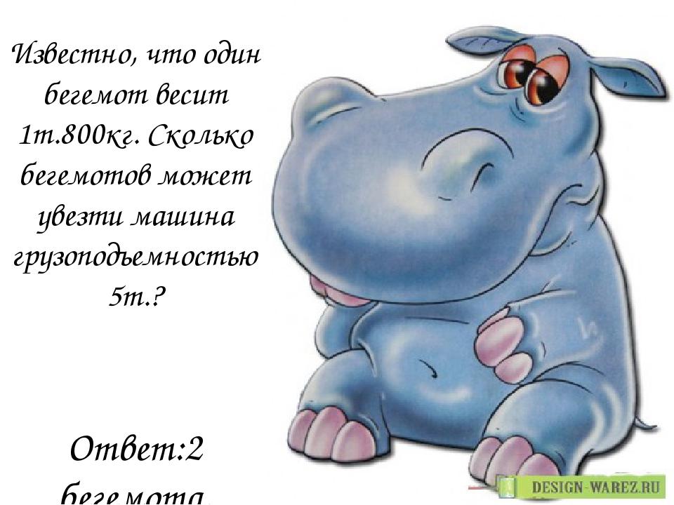 Известно, что один бегемот весит 1т.800кг. Сколько бегемотов может увезти маш...
