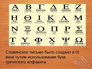 Славянское письмо было создано в IX веке путем использования букв греческого