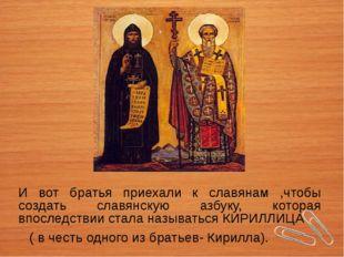 И вот братья приехали к славянам ,чтобы создать славянскую азбуку, которая вп